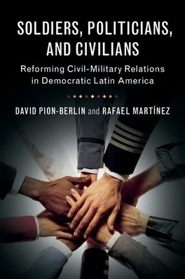 Soldiers, Politicians, and Civilians. Reforming Civil-Military Relations in Democratic Latin America